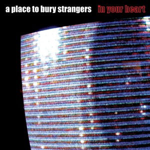 a_place_to_bury_strangers_in_your_heart_300